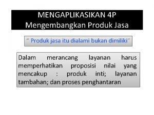 MENGAPLIKASIKAN 4 P Mengembangkan Produk Jasa Produk jasa