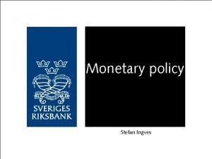 Monetary policy Stefan Ingves Monetary policy implementation with
