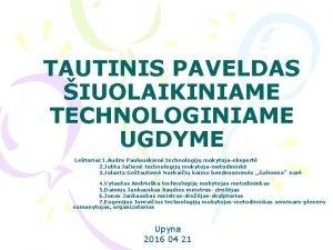 TAUTINIS PAVELDAS IUOLAIKINIAME TECHNOLOGINIAME UGDYME Lektoriai 1 Audra