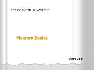EMT 235 DIGITAL PRINCIPLES II Memory Basics Weeks