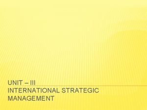 UNIT III INTERNATIONAL STRATEGIC MANAGEMENT INTERNATIONAL STRATEGIC MANAGEMENT