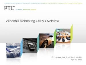Windchill Rehosting Utility Overview Eric Jaeger Windchill Serviceability