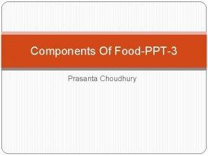 Components Of FoodPPT3 Prasanta Choudhury Teaching Points i