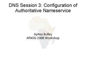 DNS Session 3 Configuration of Authoritative Nameservice Ayitey