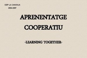 CEIP LA CANONJA 2004 2007 APRENENTATGE COOPERATIU LEARNING