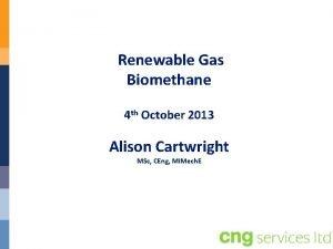 Renewable Gas Biomethane 4 th October 2013 Alison