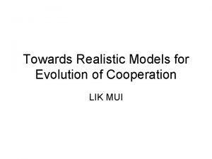 Towards Realistic Models for Evolution of Cooperation LIK