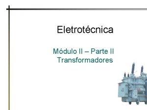 Eletrotcnica Mdulo II Parte II Transformadores Transformadores Dispositivo