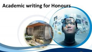 Academic writing for Honours Academic writing It is