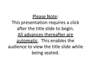 Please Note This presentation requires a click after