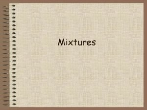 Mixtures Mixtures a combination of two or more