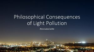 Philosophical Consequences of Light Pollution Ana Luiza Leite