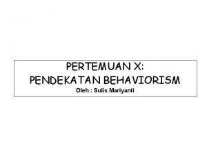 PERTEMUAN X PENDEKATAN BEHAVIORISM Oleh Sulis Mariyanti Behaviorisme