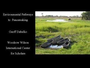 Environmental Pathways to Peacemaking Geoff Dabelko Woodrow Wilson