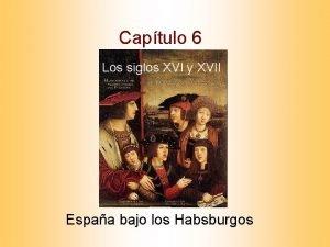 Captulo 6 Los siglos XVI y XVII Espaa