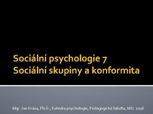 Sociln psychologie 7 Sociln skupiny a konformita Mgr