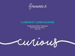 HUMANIST CAMPAIGNING Presented by Richy Thompson Director of