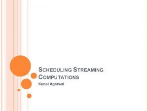 SCHEDULING STREAMING COMPUTATIONS Kunal Agrawal THE STREAMING MODEL