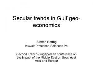 Secular trends in Gulf geoeconomics Steffen Hertog Kuwait