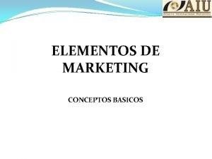 ELEMENTOS DE MARKETING CONCEPTOS BASICOS ELEMENTOS DE MARKETING