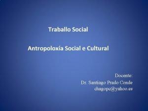 Traballo Social Antropoloxa Social e Cultural Docente Dr