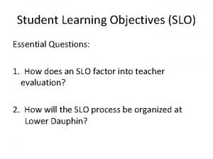 Student Learning Objectives SLO Essential Questions 1 How
