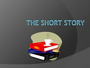 THE SHORT STORY What is a Short Story