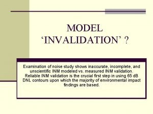 MODEL INVALIDATION Examination of noise study shows inaccurate