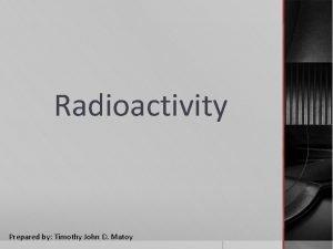 Radioactivity Prepared by Timothy John D Matoy RADIOACTIVITY