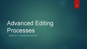 1 Advanced Editing Processes MODULE 3 ADVANCED EDITING