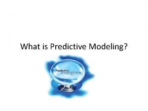 What is Predictive Modeling Predictive Modeling encompasses a