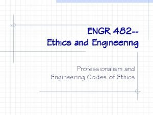 ENGR 482 Ethics and Engineering Professionalism and Engineering
