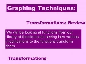 Graphing Techniques Transformations Review Transformations We will be