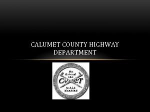 CALUMET COUNTY HIGHWAY DEPARTMENT OUR MISSION To provide