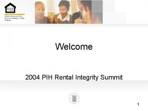 Welcome 2004 PIH Rental Integrity Summit 1 Welcome
