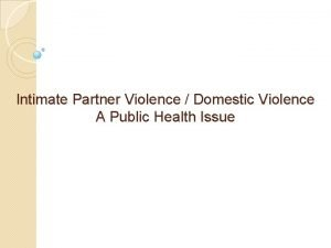 Intimate Partner Violence Domestic Violence A Public Health