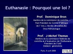 Euthanasie Pourquoi une loi Prof Dominique Bron Membre