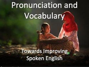 Pronunciation and Vocabulary Towards Improving Spoken English English