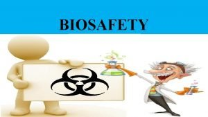 BIOSAFETY BIOSAFETY The policies and procedures invariably adapted