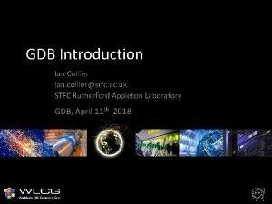 GDB Introduction Ian Collier ian collierstfc ac uk