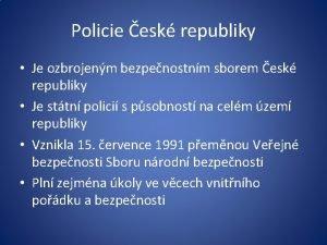 Policie esk republiky Je ozbrojenm bezpenostnm sborem esk