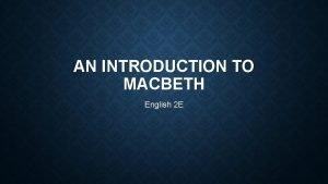 AN INTRODUCTION TO MACBETH English 2 E MACBETH