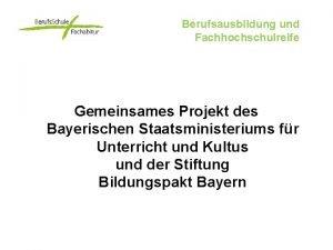 Berufsausbildung und Fachhochschulreife Gemeinsames Projekt des Bayerischen Staatsministeriums