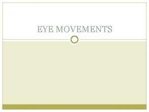 EYE MOVEMENTS EYE MOVEMENTS Eye is moved within