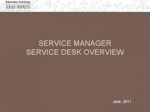 SERVICE MANAGER SERVICE DESK OVERVIEW June 2011 Service