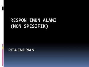 RESPON IMUN ALAMI NON SPESIFIK RITA ENDRIANI Pendahuluan