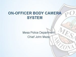 ONOFFICER BODY CAMERA SYSTEM Mesa Police Department Chief