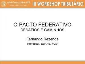 O PACTO FEDERATIVO DESAFIOS E CAMINHOS Fernando Rezende