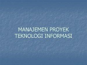 MANAJEMEN PROYEK TEKNOLOGI INFORMASI PROYEK Proyek adalah suatu