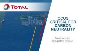 CCUS CRITICAL FOR CARBON NEUTRALITY David Nevicato CCUS